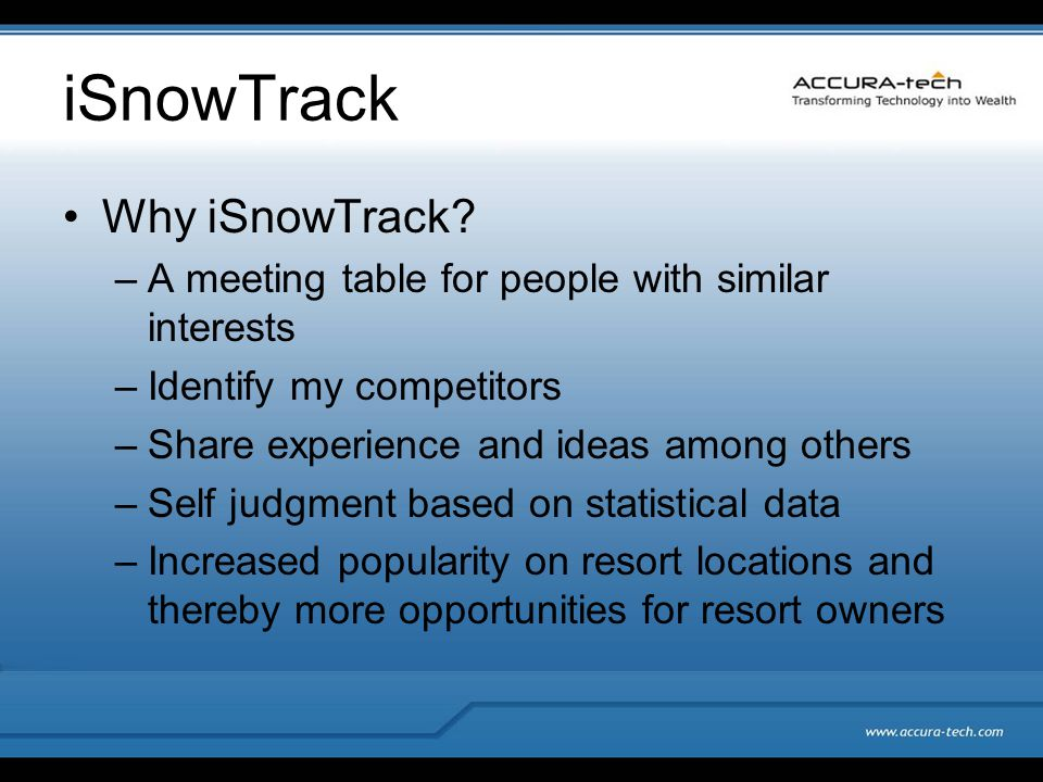 iSnowTrack Why iSnowTrack? –A meeting table for people with similar interests –Identify my competitors –Share experience and ideas among others –Self