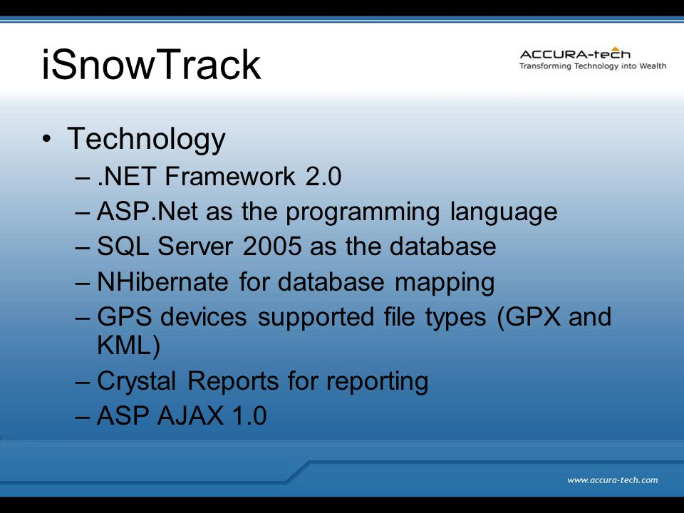 iSnowTrack Technology –.NET Framework 2.0 –ASP.Net as the programming language –SQL Server 2005 as the database –NHibernate for database mapping –GPS devices supported file types (GPX and KML) –Crystal Reports for reporting –ASP AJAX 1.0