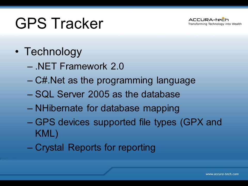 GPS Tracker Technology –.NET Framework 2.0 –C#.Net as the programming language –SQL Server 2005 as the database –NHibernate for database mapping –GPS devices supported file types (GPX and KML) –Crystal Reports for reporting