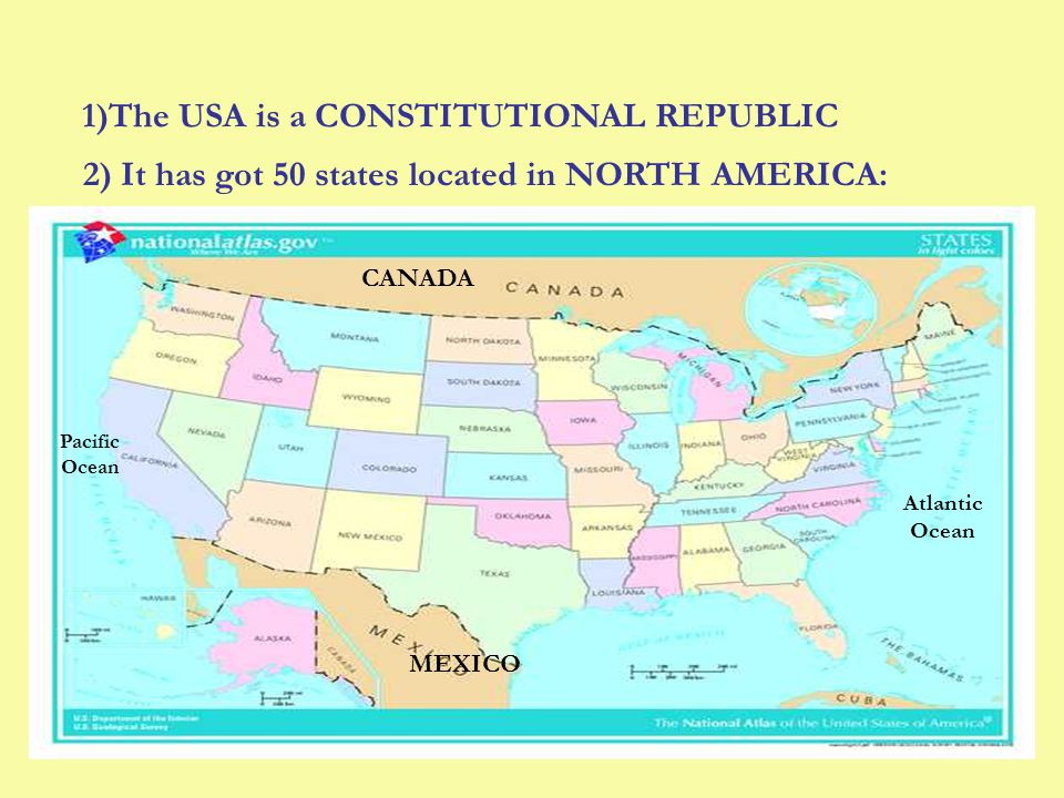 1)The USA is a CONSTITUTIONAL REPUBLIC 2) It has got 50 states located in NORTH AMERICA: CANADA MEXICO Pacific Ocean Atlantic Ocean