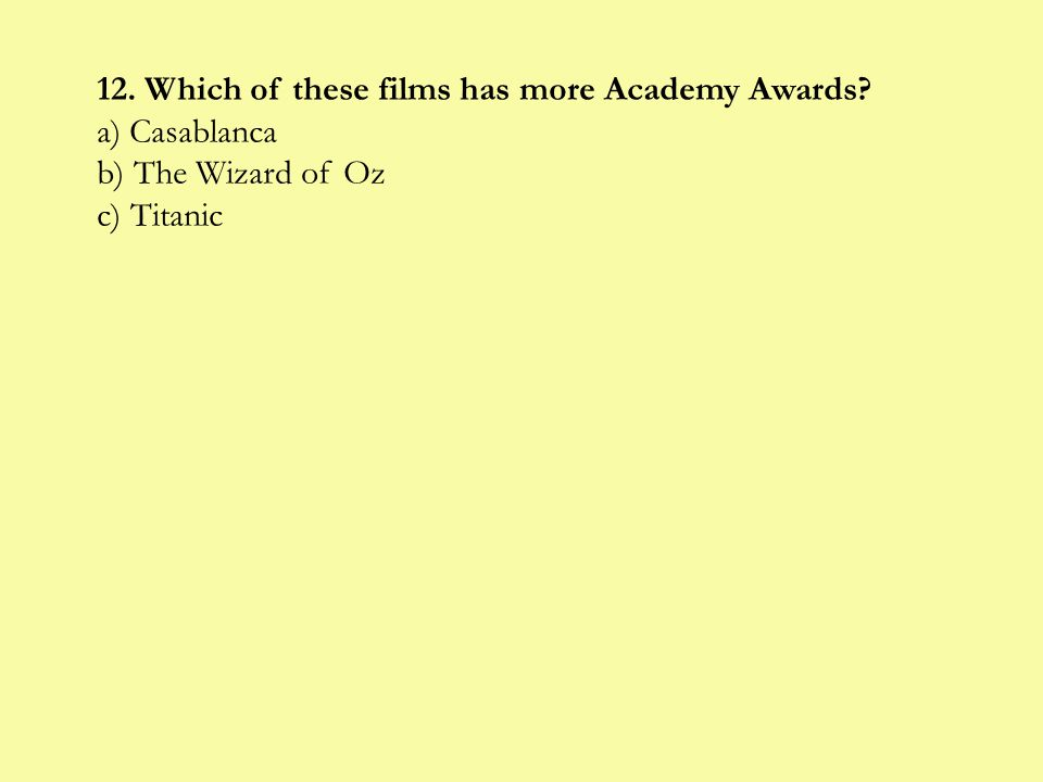 12. Which of these films has more Academy Awards a) Casablanca b) The Wizard of Oz c) Titanic