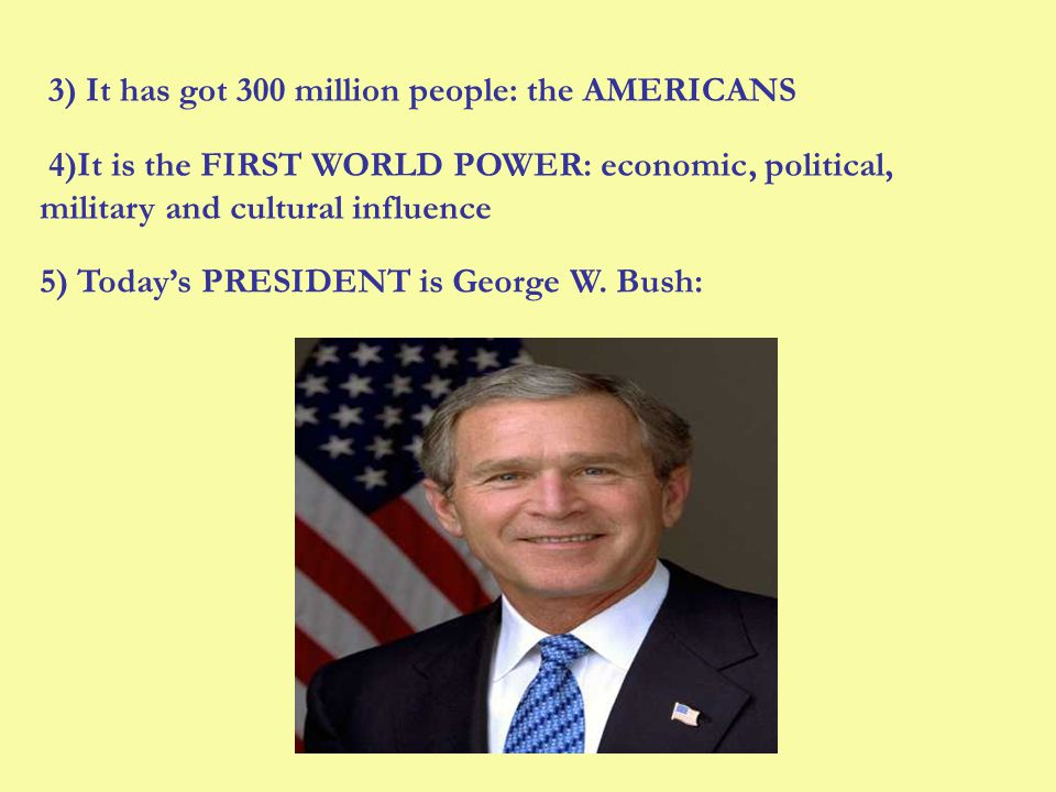 3) It has got 300 million people: the AMERICANS 4)It is the FIRST WORLD POWER: economic, political, military and cultural influence 5) Todays PRESIDENT is George W.