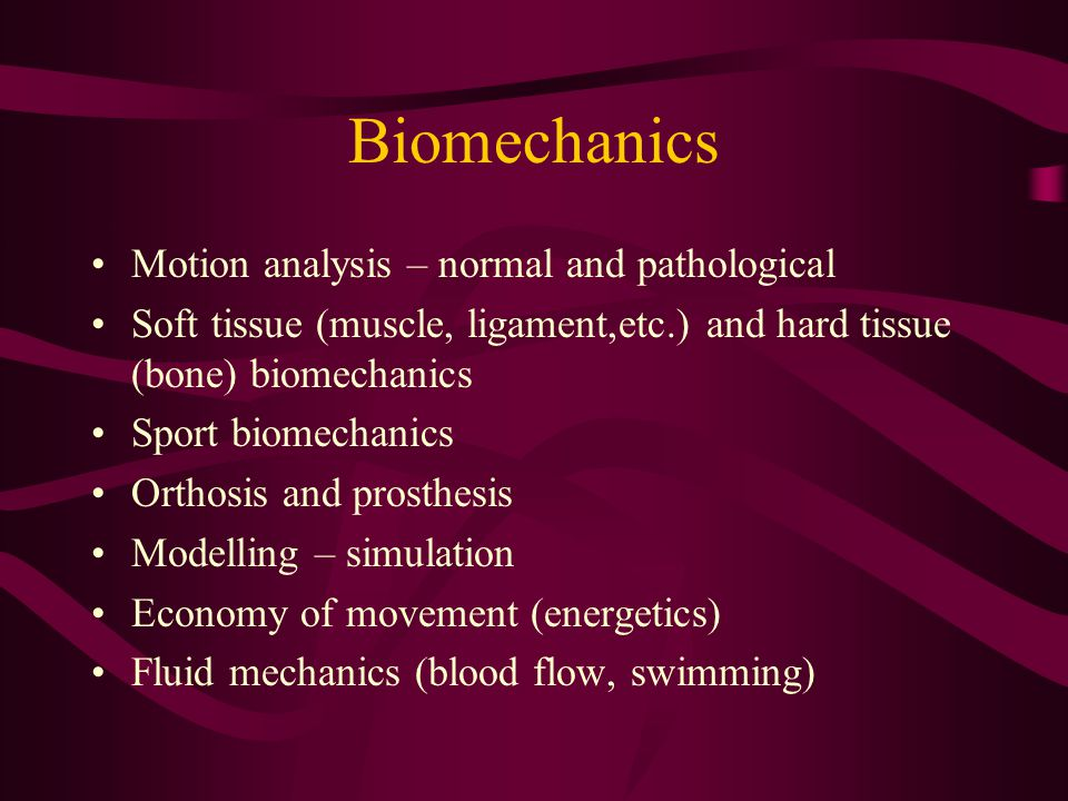 Biomechanics Motion analysis – normal and pathological Soft tissue (muscle, ligament,etc.) and hard tissue (bone) biomechanics Sport biomechanics Orth