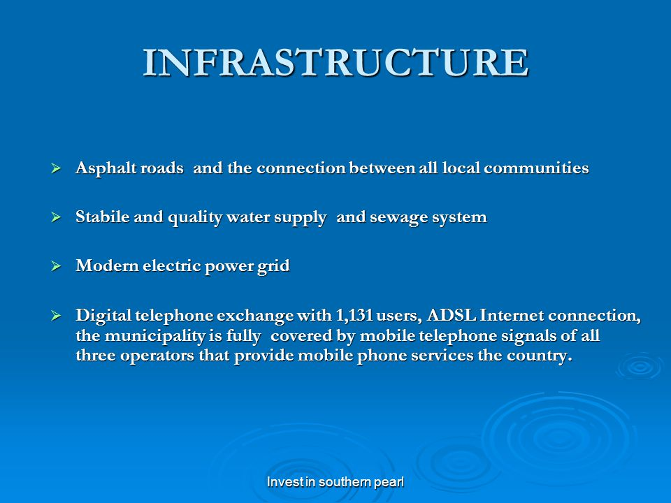 Invest in southern pearl INFRASTRUCTURE Asphalt roads and the connection between all local communities Asphalt roads and the connection between all local communities Stabile and quality water supply and sewage system Stabile and quality water supply and sewage system Modern electric power grid Modern electric power grid Digital telephone exchange with 1,131 users, ADSL Internet connection, the municipality is fully covered by mobile telephone signals of all three operators that provide mobile phone services the country.
