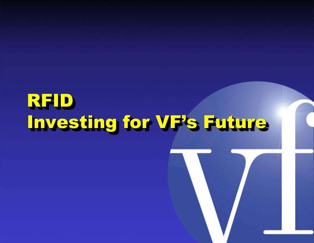 Agenda Who is VF CorporationWho is VF Corporation History of RFID at VFHistory of RFID at VF Current RFID Focus – Customer ComplianceCurrent RFID Focus – Customer Compliance VFs Future RFID DirectionVFs Future RFID Direction