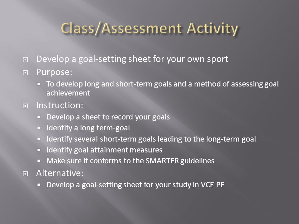Develop a goal-setting sheet for your own sport Purpose: To develop long and short-term goals and a method of assessing goal achievement Instruction: Develop a sheet to record your goals Identify a long term-goal Identify several short-term goals leading to the long-term goal Identify goal attainment measures Make sure it conforms to the SMARTER guidelines Alternative: Develop a goal-setting sheet for your study in VCE PE