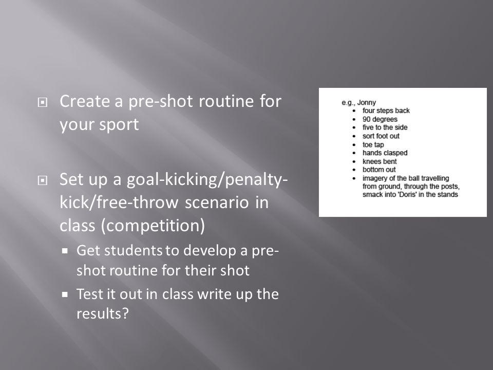Create a pre-shot routine for your sport Set up a goal-kicking/penalty- kick/free-throw scenario in class (competition) Get students to develop a pre- shot routine for their shot Test it out in class write up the results?