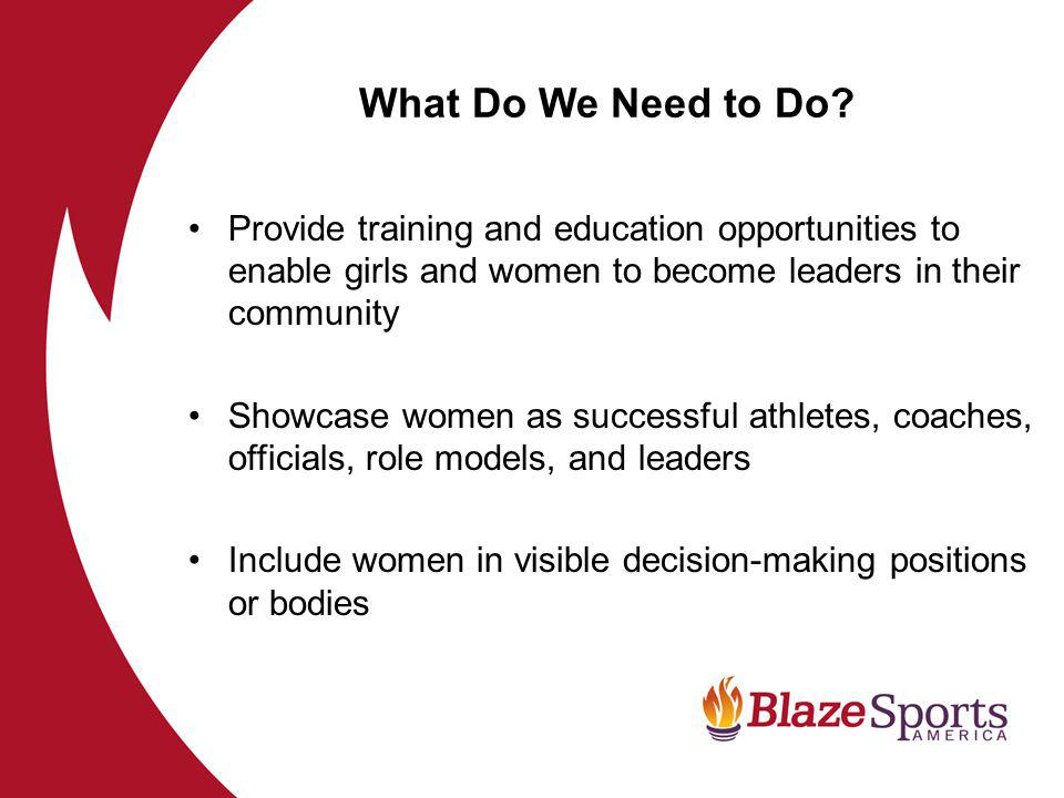 Provide training and education opportunities to enable girls and women to become leaders in their community Showcase women as successful athletes, coaches, officials, role models, and leaders Include women in visible decision-making positions or bodies What Do We Need to Do