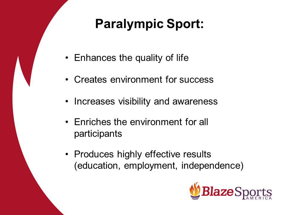 Enhances the quality of life Creates environment for success Increases visibility and awareness Enriches the environment for all participants Produces highly effective results (education, employment, independence) Paralympic Sport: