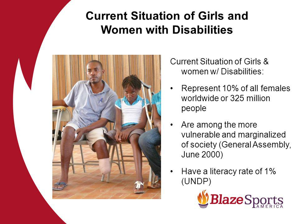 Current Situation of Girls & women w/ Disabilities: Represent 10% of all females worldwide or 325 million people Are among the more vulnerable and marginalized of society (General Assembly, June 2000) Have a literacy rate of 1% (UNDP) Current Situation of Girls and Women with Disabilities