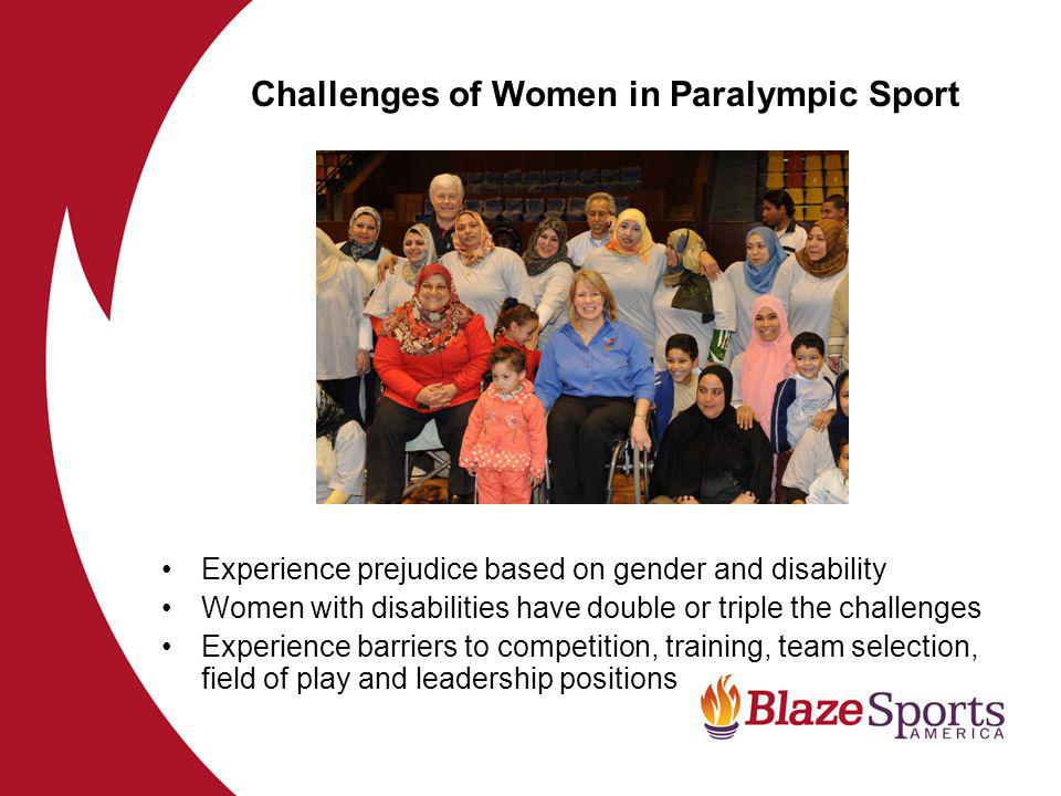 Experience prejudice based on gender and disability Women with disabilities have double or triple the challenges Experience barriers to competition, training, team selection, field of play and leadership positions Challenges of Women in Paralympic Sport