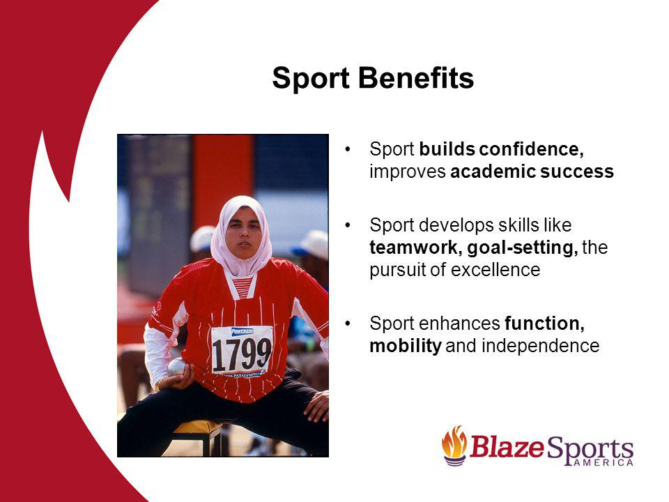 Sport Benefits Sport builds confidence, improves academic success Sport develops skills like teamwork, goal-setting, the pursuit of excellence Sport enhances function, mobility and independence