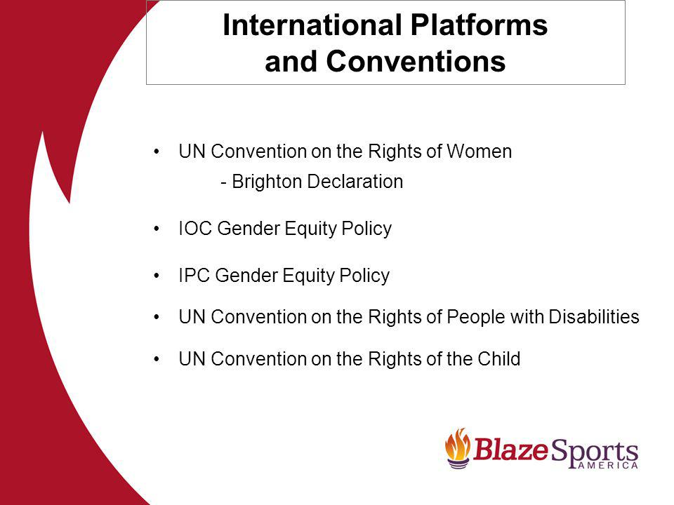 International Platforms and Conventions UN Convention on the Rights of Women - Brighton Declaration IOC Gender Equity Policy IPC Gender Equity Policy UN Convention on the Rights of People with Disabilities UN Convention on the Rights of the Child