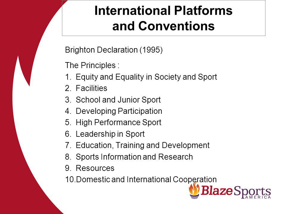 International Platforms and Conventions Brighton Declaration (1995) The Principles : 1.Equity and Equality in Society and Sport 2.Facilities 3.School and Junior Sport 4.Developing Participation 5.High Performance Sport 6.Leadership in Sport 7.Education, Training and Development 8.Sports Information and Research 9.Resources 10.Domestic and International Cooperation