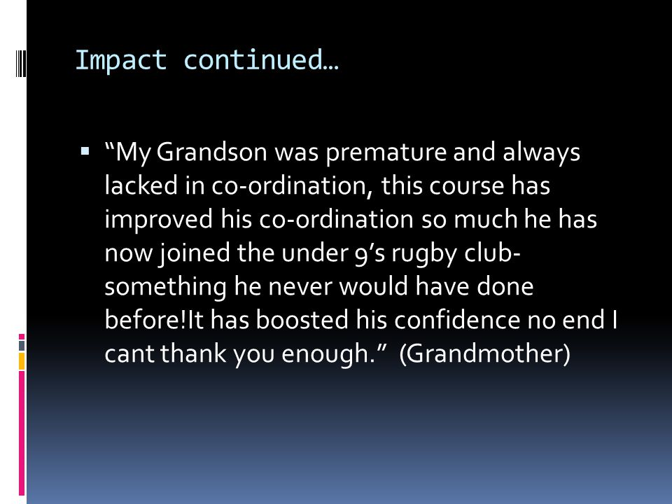 Impact continued… My Grandson was premature and always lacked in co-ordination, this course has improved his co-ordination so much he has now joined the under 9s rugby club- something he never would have done before!It has boosted his confidence no end I cant thank you enough.