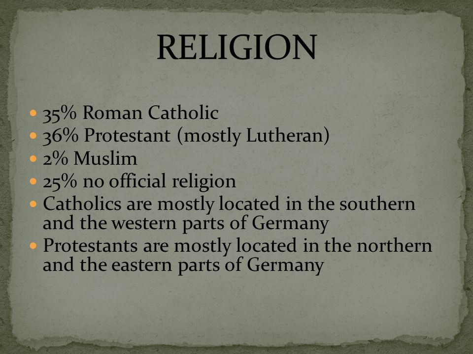 35% Roman Catholic 36% Protestant (mostly Lutheran) 2% Muslim 25% no official religion Catholics are mostly located in the southern and the western parts of Germany Protestants are mostly located in the northern and the eastern parts of Germany