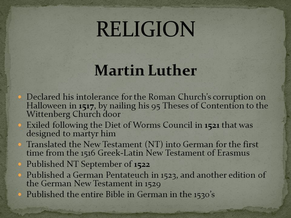 Martin Luther Declared his intolerance for the Roman Churchs corruption on Halloween in 1517, by nailing his 95 Theses of Contention to the Wittenberg Church door Exiled following the Diet of Worms Council in 1521 that was designed to martyr him Translated the New Testament (NT) into German for the first time from the 1516 Greek-Latin New Testament of Erasmus Published NT September of 1522 Published a German Pentateuch in 1523, and another edition of the German New Testament in 1529 Published the entire Bible in German in the 1530s