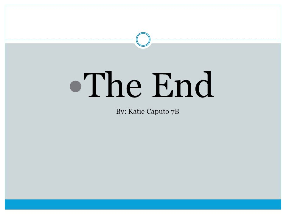 The End By: Katie Caputo 7B