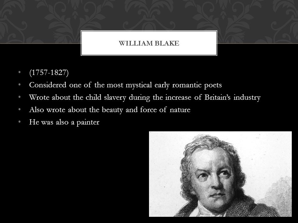 (1757-1827) Considered one of the most mystical early romantic poets Wrote about the child slavery during the increase of Britains industry Also wrote about the beauty and force of nature He was also a painter WILLIAM BLAKE