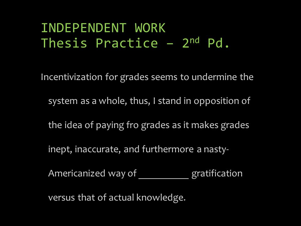 INDEPENDENT WORK Thesis Practice – 2 nd Pd. Incentivization for grades seems to undermine the system as a whole, thus, I stand in opposition of the id
