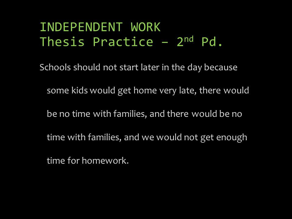 INDEPENDENT WORK Thesis Practice – 2 nd Pd. Schools should not start later in the day because some kids would get home very late, there would be no ti