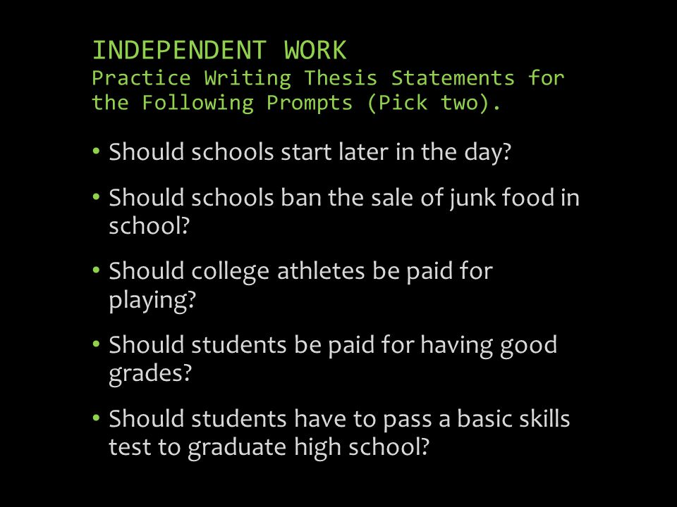 INDEPENDENT WORK Practice Writing Thesis Statements for the Following Prompts (Pick two). Should schools start later in the day? Should schools ban th