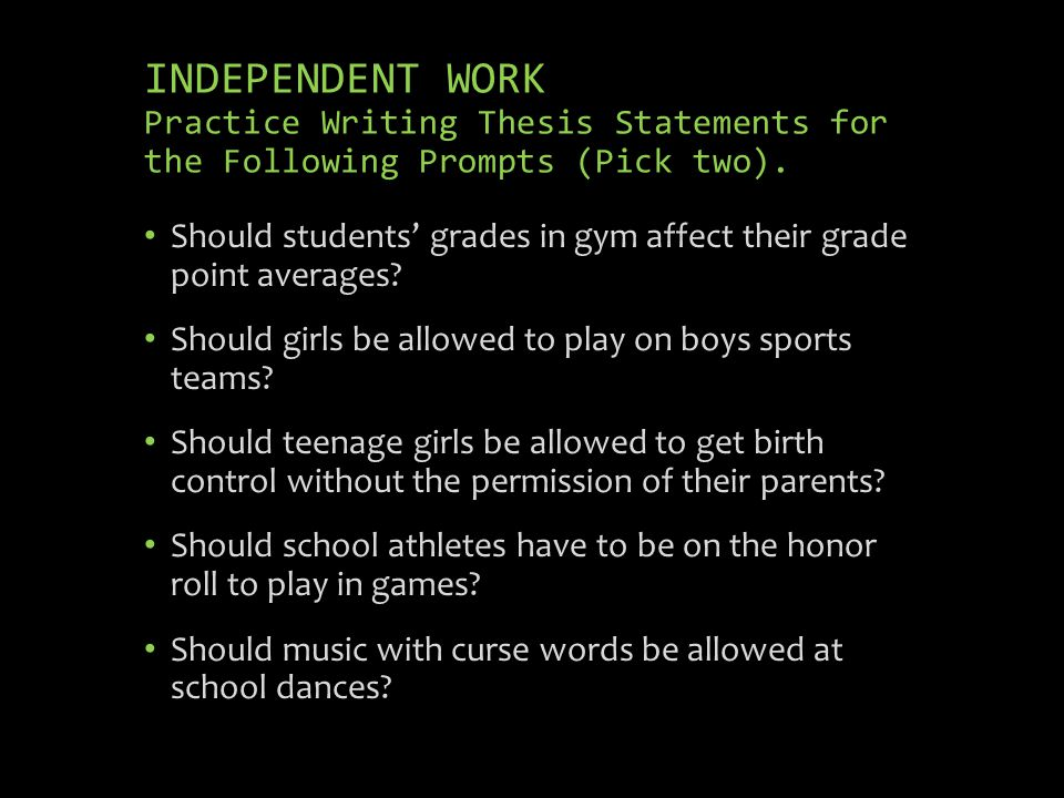 INDEPENDENT WORK Practice Writing Thesis Statements for the Following Prompts (Pick two). Should students grades in gym affect their grade point avera