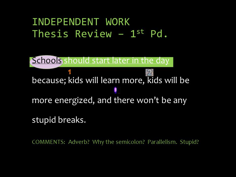 INDEPENDENT WORK Thesis Review – 1 st Pd. Schools should start later in the day because; kids will learn more, kids will be more energized, and there