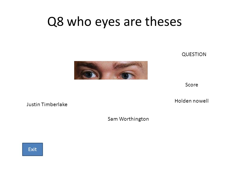 Q8 who eyes are theses Justin Timberlake Sam Worthington Holden nowell QUESTION Score Exit