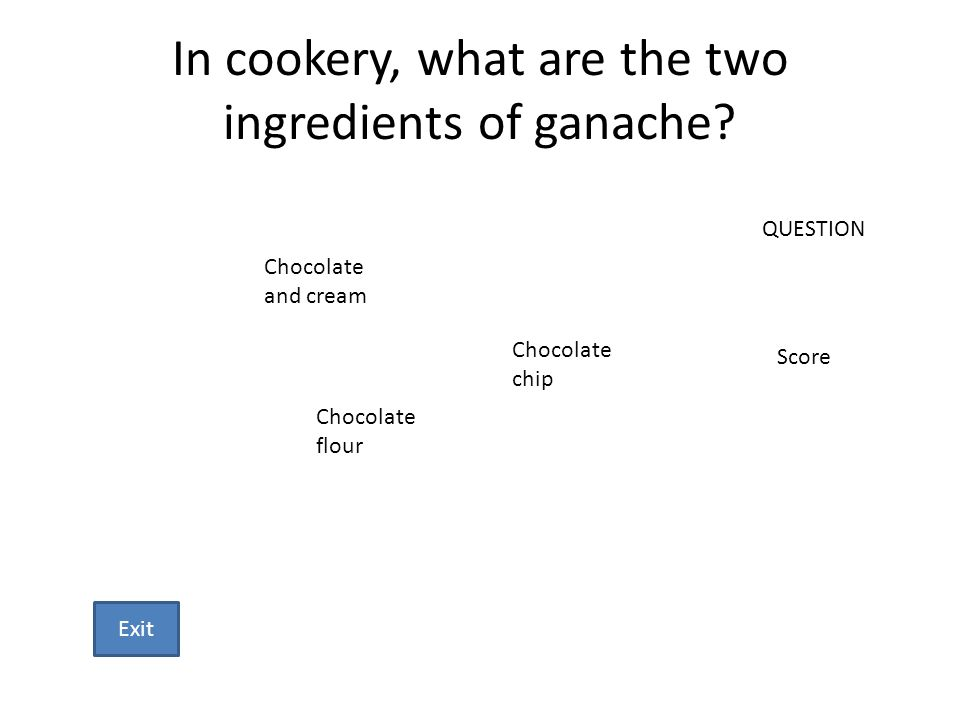 In cookery, what are the two ingredients of ganache? Chocolate and cream Chocolate chip Chocolate flour QUESTION Score Exit