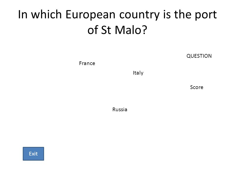 In which European country is the port of St Malo? France Italy Russia QUESTION Score Exit