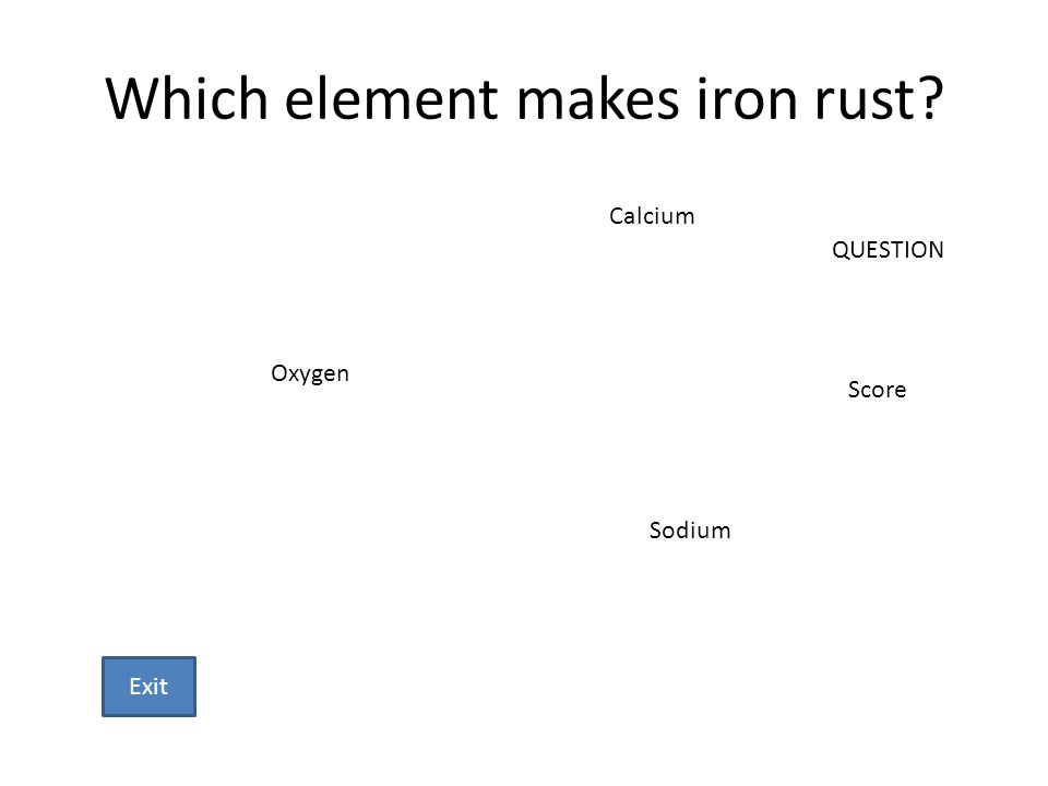 Which element makes iron rust? Oxygen Sodium Calcium QUESTION Score Exit