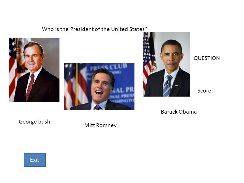 Who is the President of the United States? Barack Obama Mitt Romney George bush QUESTION Score Exit