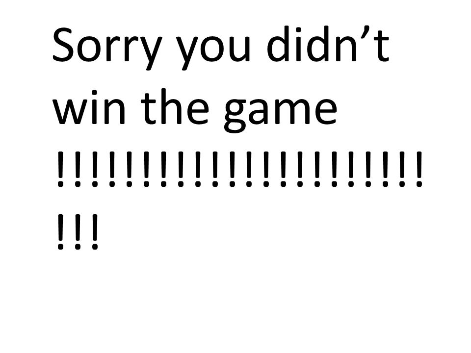 Sorry you didnt win the game !!!!!!!!!!!!!!!!!!!!!! !!!