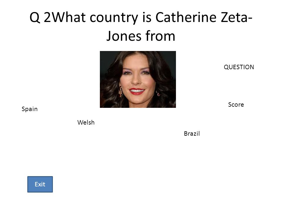 Q 2What country is Catherine Zeta- Jones from Spain Welsh Brazil QUESTION Score Exit
