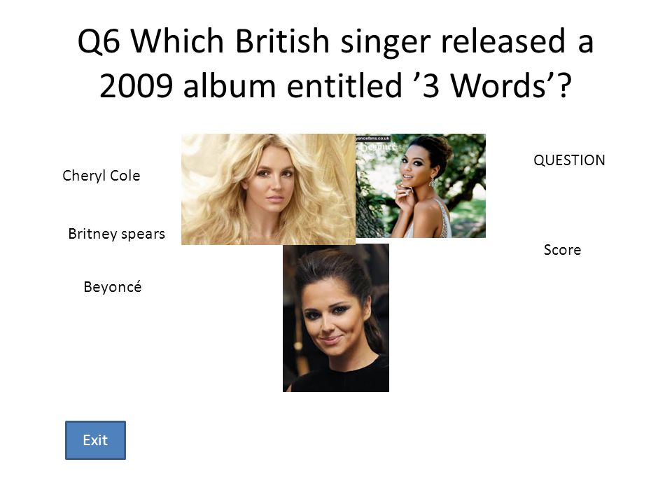 Q6 Which British singer released a 2009 album entitled 3 Words? Cheryl Cole Britney spears Beyoncé QUESTION Score Exit