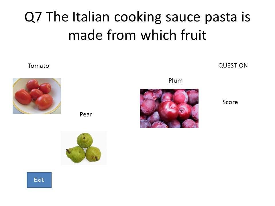 Q7 The Italian cooking sauce pasta is made from which fruit Tomato Pear Plum QUESTION Score Exit