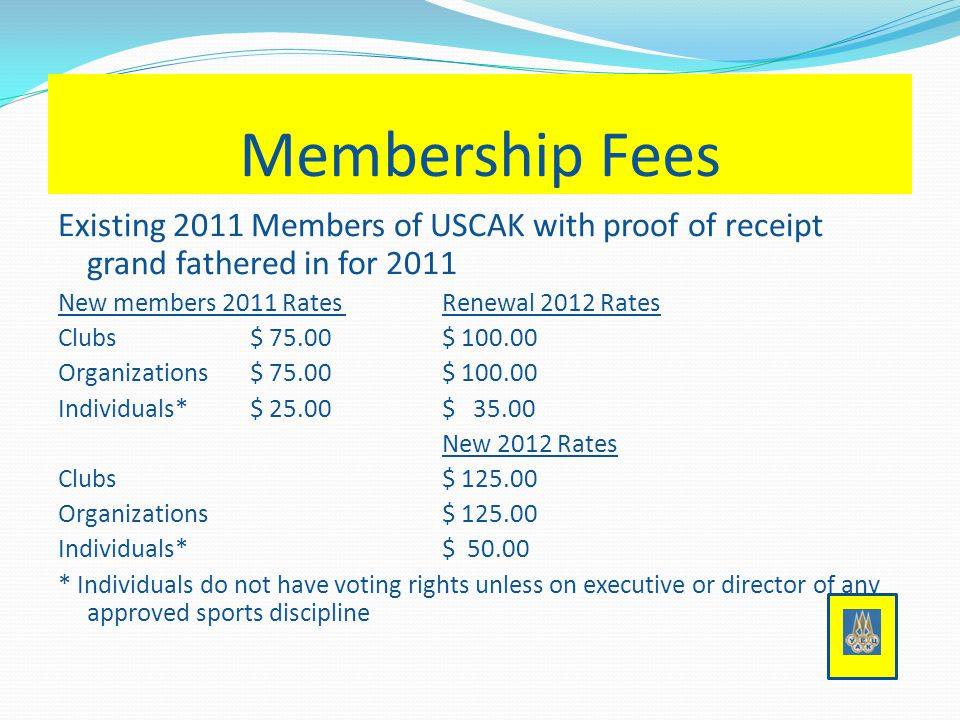 Membership Fees Existing 2011 Members of USCAK with proof of receipt grand fathered in for 2011 New members 2011 RatesRenewal 2012 Rates Clubs$ 75.00$ 100.00 Organizations$ 75.00$ 100.00 Individuals*$ 25.00$ 35.00 New 2012 Rates Clubs$ 125.00 Organizations$ 125.00 Individuals*$ 50.00 * Individuals do not have voting rights unless on executive or director of any approved sports discipline