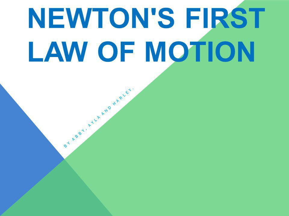 NEWTON S FIRST LAW OF MOTION BY ABBY, AYLA AND HARLEY.