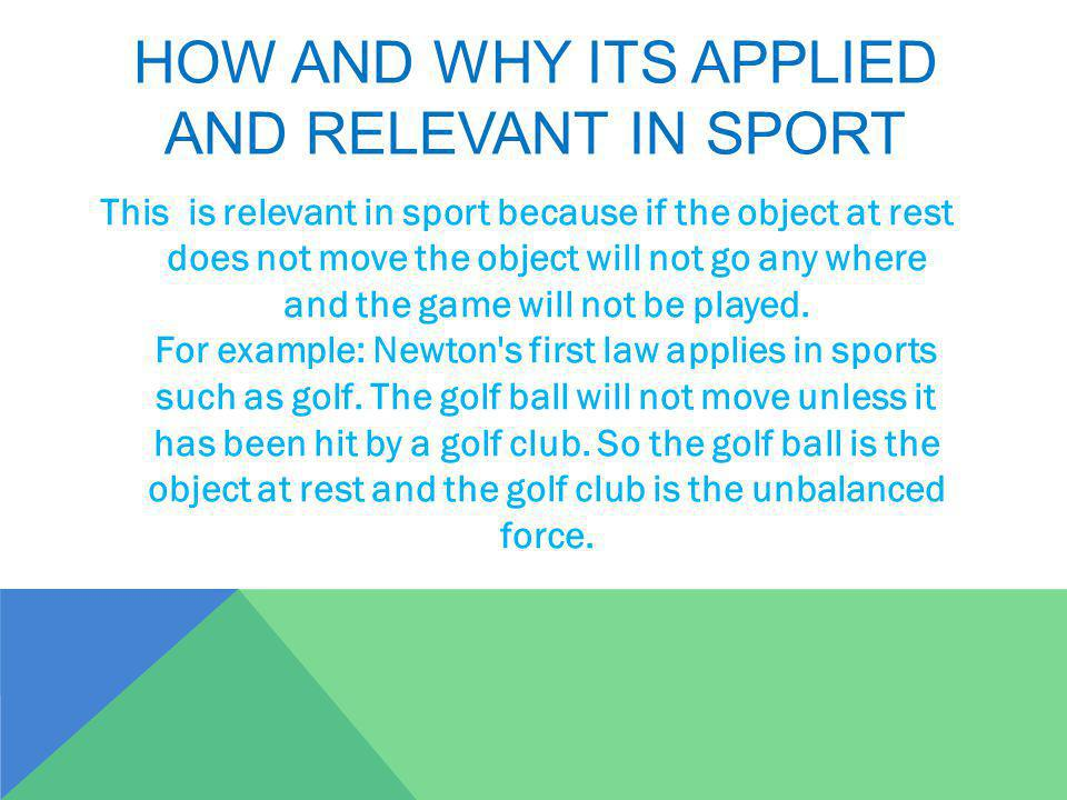 HOW AND WHY ITS APPLIED AND RELEVANT IN SPORT This is relevant in sport because if the object at rest does not move the object will not go any where and the game will not be played.