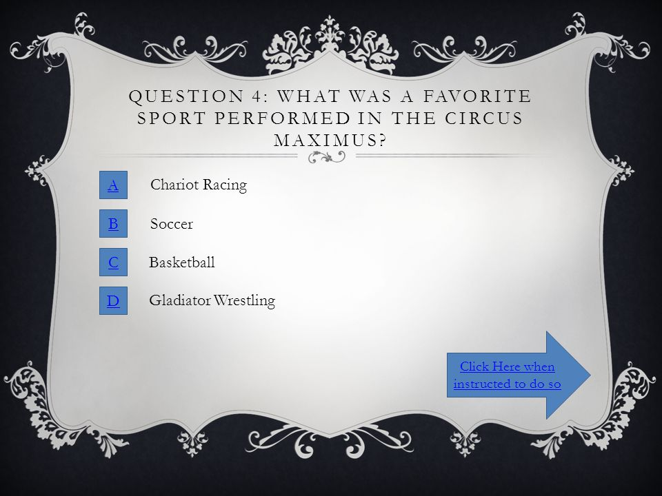 QUESTION 4: WHAT WAS A FAVORITE SPORT PERFORMED IN THE CIRCUS MAXIMUS? A B C D Chariot Racing Soccer Basketball Gladiator Wrestling Click Here when in