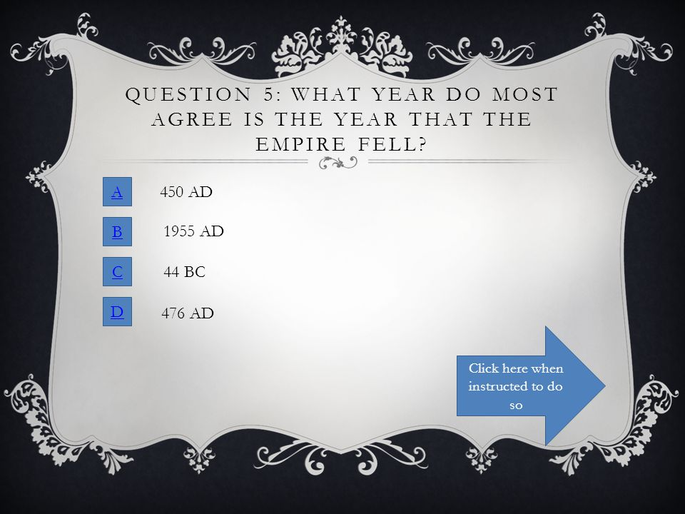 QUESTION 5: WHAT YEAR DO MOST AGREE IS THE YEAR THAT THE EMPIRE FELL? A B C D 450 AD 1955 AD 44 BC 476 AD Click here when instructed to do so