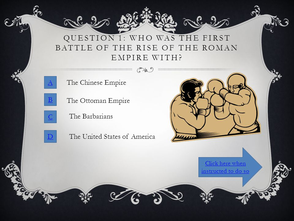 QUESTION 1: WHO WAS THE FIRST BATTLE OF THE RISE OF THE ROMAN EMPIRE WITH? A B C D The Chinese Empire The Ottoman Empire The Barbarians The United Sta