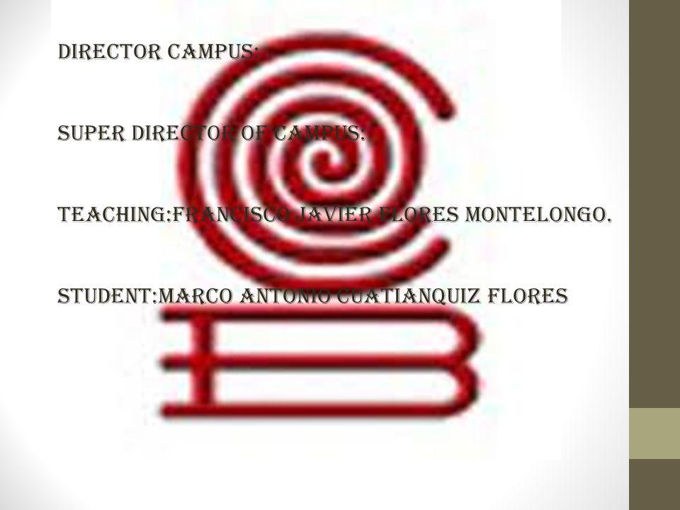 DIRECTOR CAMPUS: SUPER DIRECTOR OF CAMPUS: TEACHING:FRANCISCO JAVIER FLORES MONTELONGO. STUDENT:MARCO ANTONIO CUATIANQUIZ FLORES