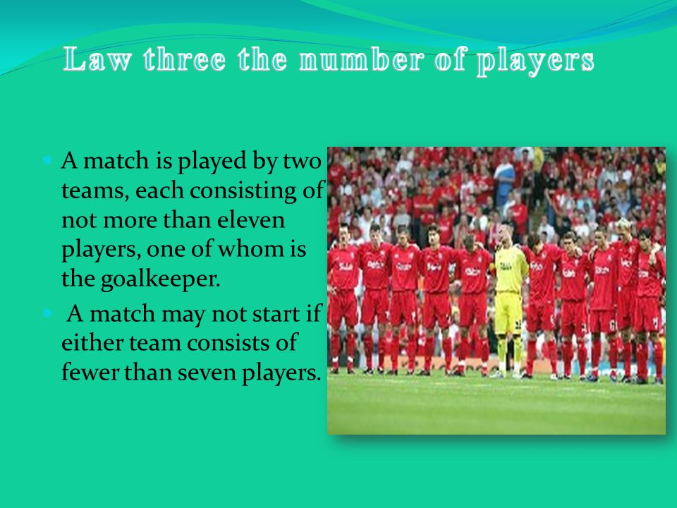 A match is played by two teams, each consisting of not more than eleven players, one of whom is the goalkeeper.