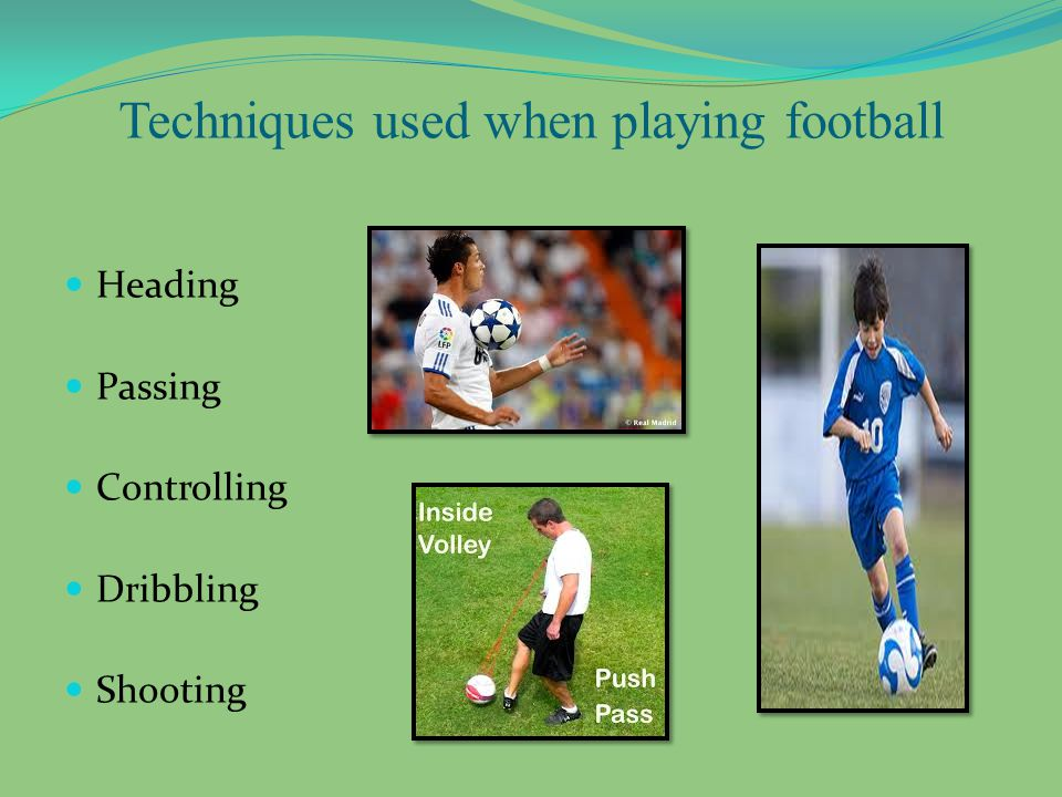 Techniques used when playing football Heading Passing Controlling Dribbling Shooting