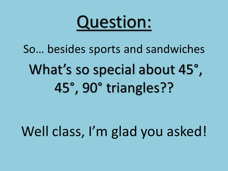 Question: So… besides sports and sandwiches Whats so special about 45°, 45°, 90° triangles?.