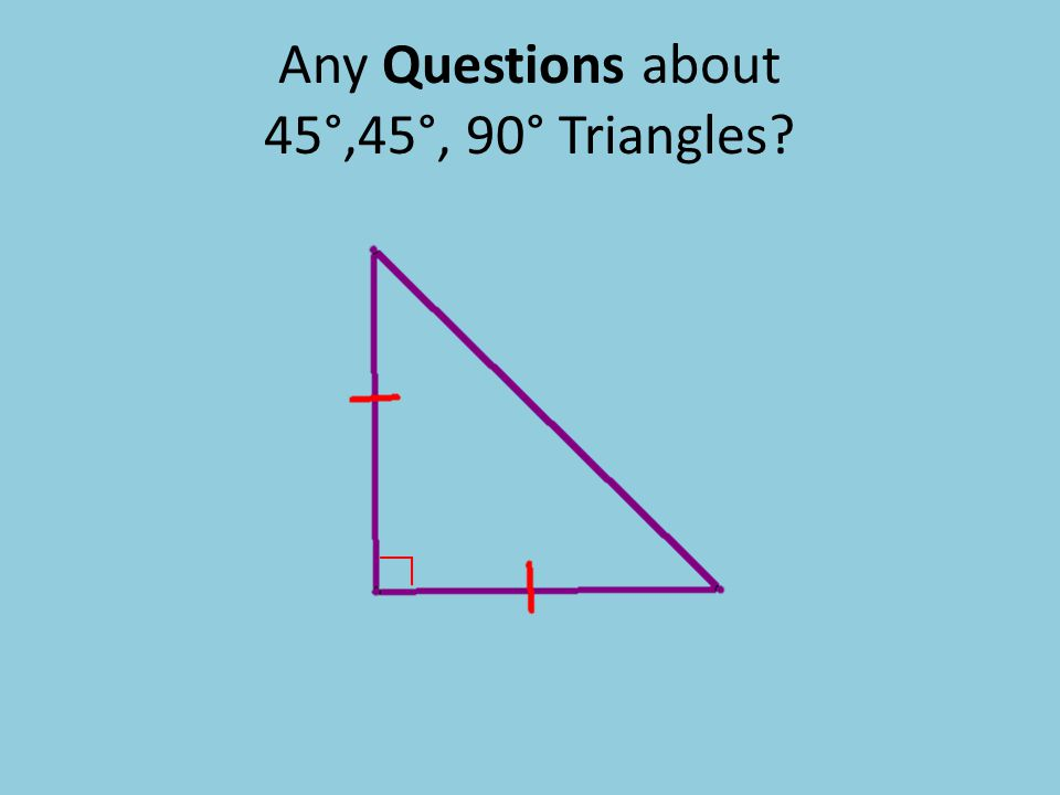 Any Questions about 45°,45°, 90° Triangles?