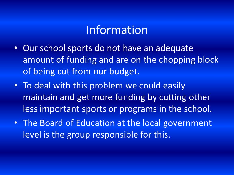 Information Our school sports do not have an adequate amount of funding and are on the chopping block of being cut from our budget.
