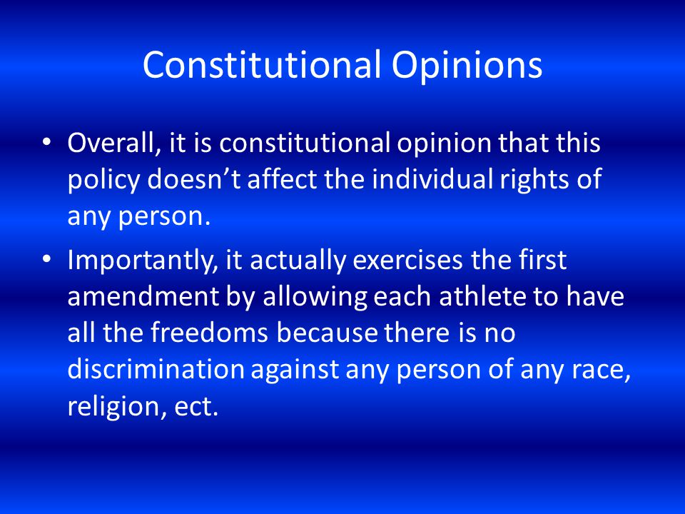 Constitutional Opinions Overall, it is constitutional opinion that this policy doesnt affect the individual rights of any person.